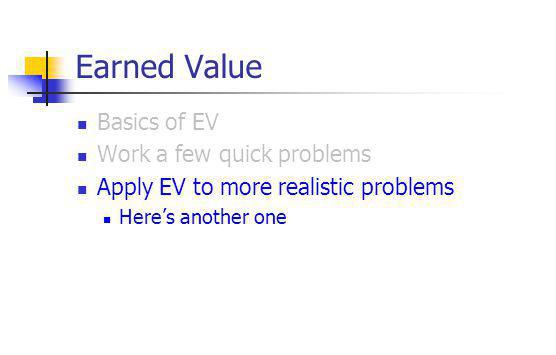 Earned Value Basics of EV Work a few quick problems Apply EV to more realistic problems Here's another one