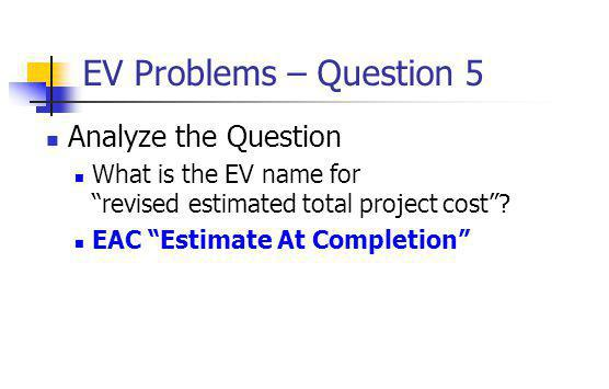 "EV Problems – Question 5 Analyze the Question What is the EV name for ""revised estimated total project cost""? EAC ""Estimate At Completion"""