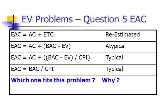 EV Problems – Question 5 EAC EAC = AC + ETCRe-Estimated EAC = AC + (BAC - EV)Atypical EAC = AC + ((BAC - EV) / CPI)Typical EAC = BAC / CPITypical Whic