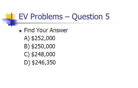 EV Problems – Question 5 Find Your Answer A) $252,000 B) $250,000 C) $248,000 D) $246,350