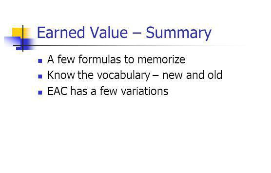 Earned Value – Summary A few formulas to memorize Know the vocabulary – new and old EAC has a few variations