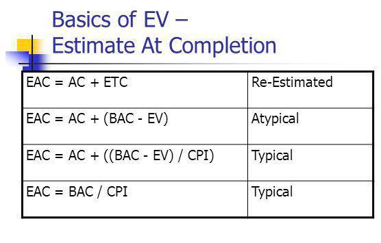 Basics of EV – Estimate At Completion EAC = AC + ETCRe-Estimated EAC = AC + (BAC - EV)Atypical EAC = AC + ((BAC - EV) / CPI)Typical EAC = BAC / CPITypical