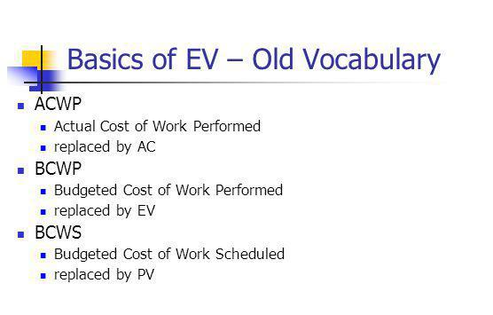 Basics of EV – Old Vocabulary ACWP Actual Cost of Work Performed replaced by AC BCWP Budgeted Cost of Work Performed replaced by EV BCWS Budgeted Cost