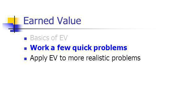 Earned Value Basics of EV Work a few quick problems Apply EV to more realistic problems