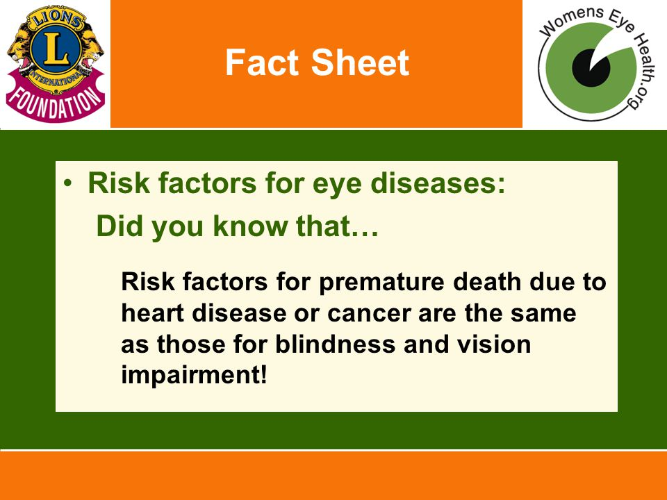 Fact Sheet Risk factors for eye diseases: Did you know that… Risk factors for premature death due to heart disease or cancer are the same as those for blindness and vision impairment!