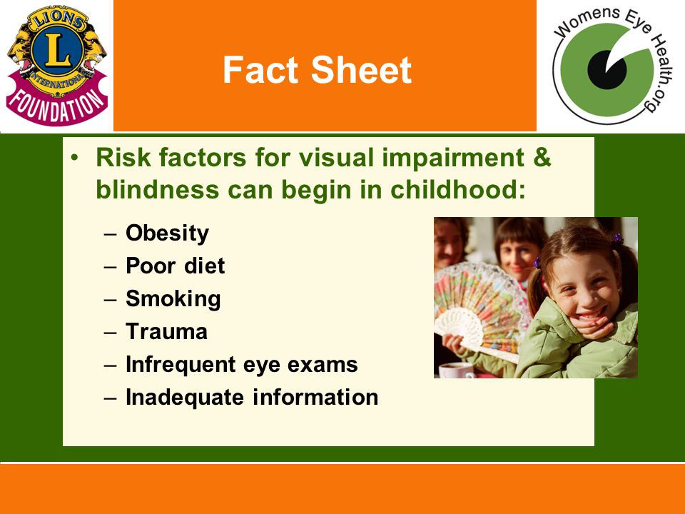 Fact Sheet Risk factors for visual impairment & blindness can begin in childhood: –Obesity –Poor diet –Smoking –Trauma –Infrequent eye exams –Inadequa