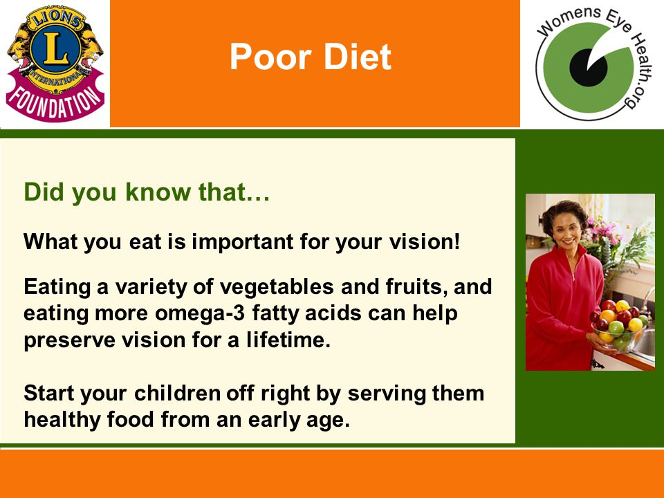 Poor Diet Did you know that… What you eat is important for your vision! Eating a variety of vegetables and fruits, and eating more omega-3 fatty acids