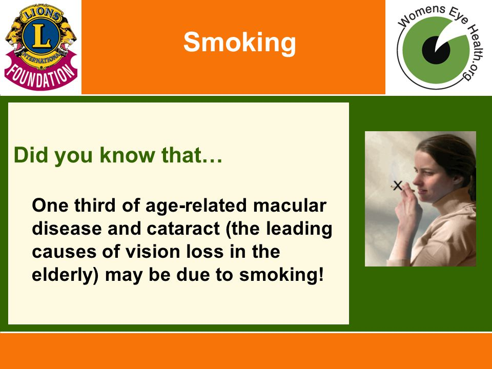 Smoking Did you know that… One third of age-related macular disease and cataract (the leading causes of vision loss in the elderly) may be due to smok