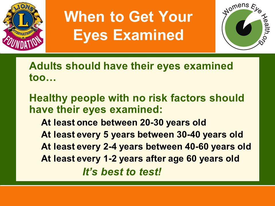 When to Get Your Eyes Examined Adults should have their eyes examined too… Healthy people with no risk factors should have their eyes examined: –At le