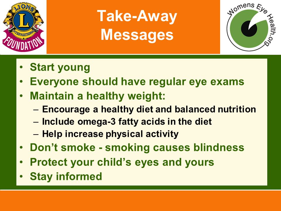 Take-Away Messages Start young Everyone should have regular eye exams Maintain a healthy weight: –Encourage a healthy diet and balanced nutrition –Include omega-3 fatty acids in the diet –Help increase physical activity Don't smoke - smoking causes blindness Protect your child's eyes and yours Stay informed