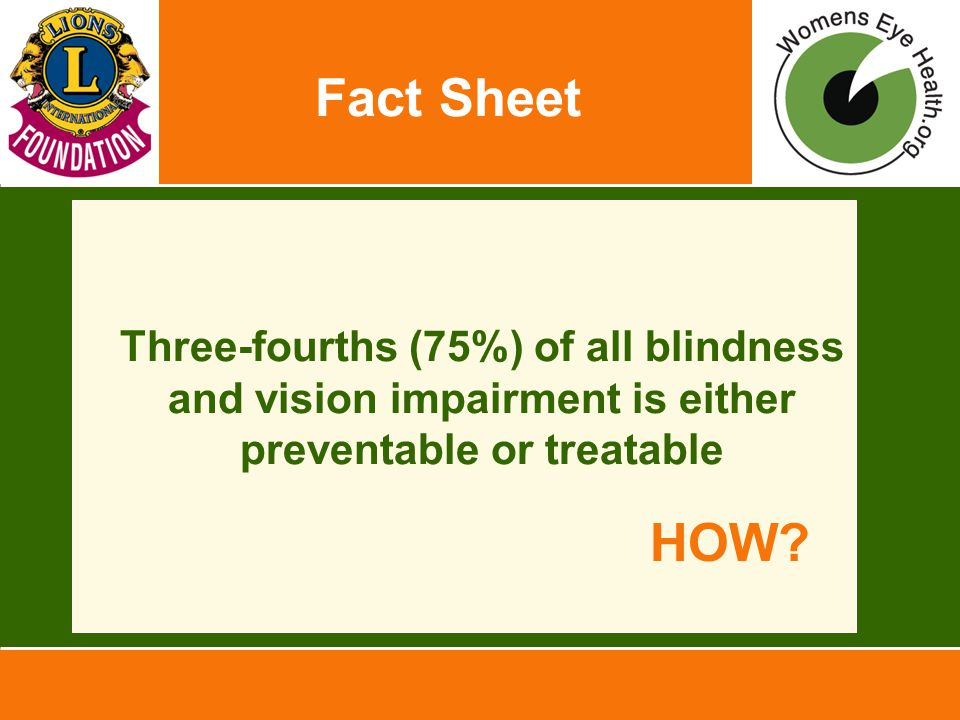 Fact Sheet Three-fourths (75%) of all blindness and vision impairment is either preventable or treatable HOW