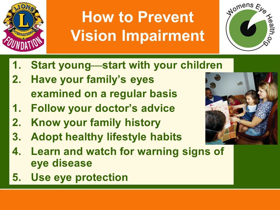 How to Prevent Vision Impairment 1.Start young  start with your children 2.Have your family's eyes examined on a regular basis 1.Follow your doctor's