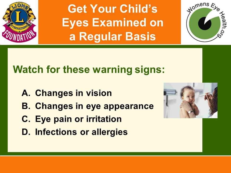 Get Your Child's Eyes Examined on a Regular Basis Watch for these warning signs: A.Changes in vision B.Changes in eye appearance C.Eye pain or irritation D.Infections or allergies