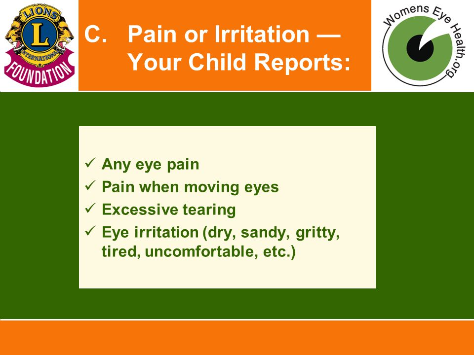 C.Pain or Irritation — Your Child Reports: Any eye pain Pain when moving eyes Excessive tearing Eye irritation (dry, sandy, gritty, tired, uncomfortable, etc.)