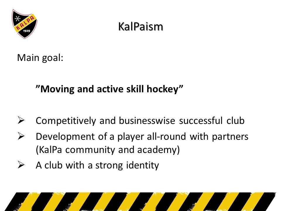 "KalPaism Main goal: ""Moving and active skill hockey""  Competitively and businesswise successful club  Development of a player all-round with partner"