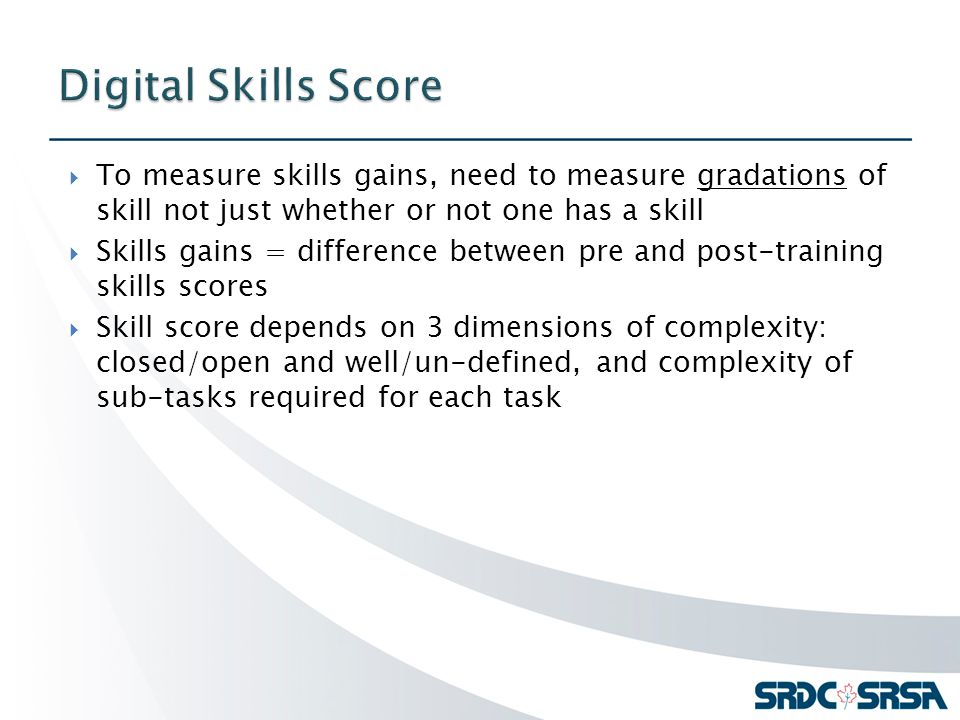  To measure skills gains, need to measure gradations of skill not just whether or not one has a skill  Skills gains = difference between pre and post-training skills scores  Skill score depends on 3 dimensions of complexity: closed/open and well/un-defined, and complexity of sub-tasks required for each task