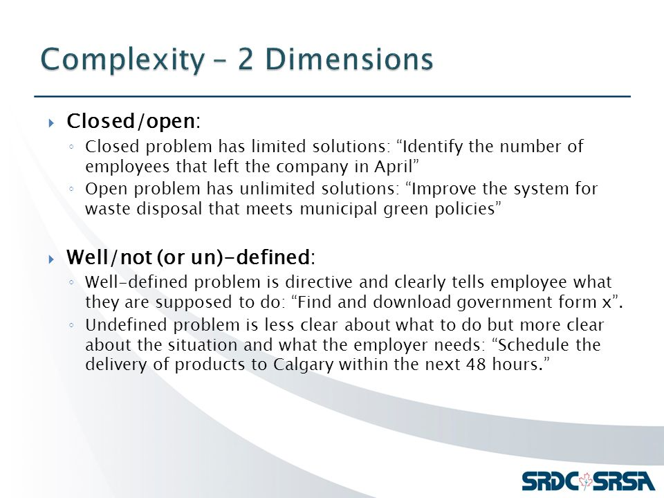  Closed/open: ◦ Closed problem has limited solutions: Identify the number of employees that left the company in April ◦ Open problem has unlimited solutions: Improve the system for waste disposal that meets municipal green policies  Well/not (or un)-defined: ◦ Well-defined problem is directive and clearly tells employee what they are supposed to do: Find and download government form x .