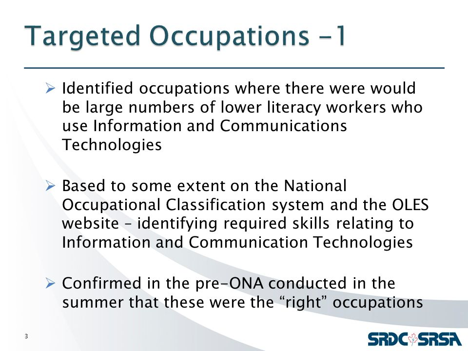  Identified occupations where there were would be large numbers of lower literacy workers who use Information and Communications Technologies  Based to some extent on the National Occupational Classification system and the OLES website – identifying required skills relating to Information and Communication Technologies  Confirmed in the pre-ONA conducted in the summer that these were the right occupations 3