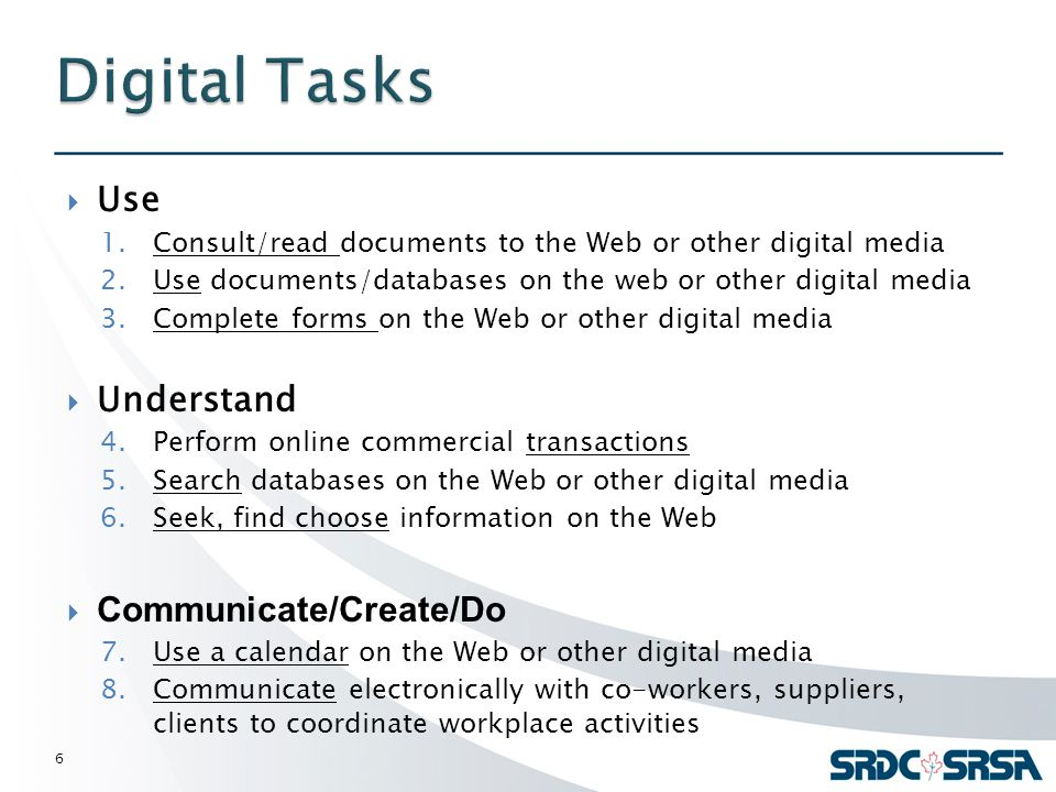  Use 1.Consult/read documents to the Web or other digital media 2.Use documents/databases on the web or other digital media 3.Complete forms on the Web or other digital media  Understand 4.Perform online commercial transactions 5.Search databases on the Web or other digital media 6.Seek, find choose information on the Web  Communicate/Create/Do 7.Use a calendar on the Web or other digital media 8.Communicate electronically with co-workers, suppliers, clients to coordinate workplace activities 6