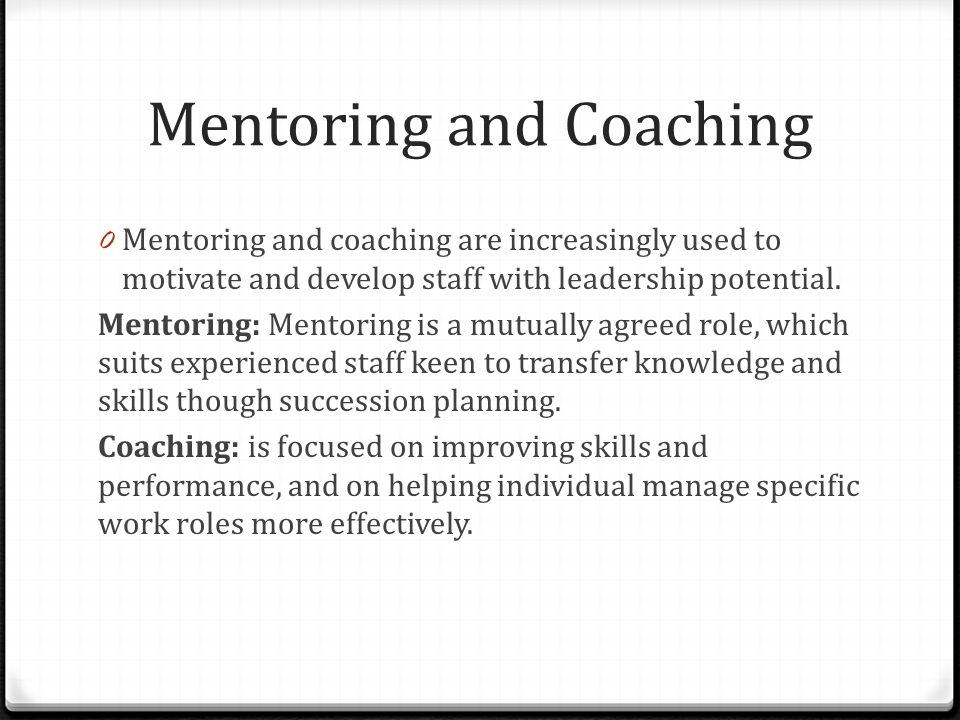 Mentoring and Coaching 0 Mentoring and coaching are increasingly used to motivate and develop staff with leadership potential.