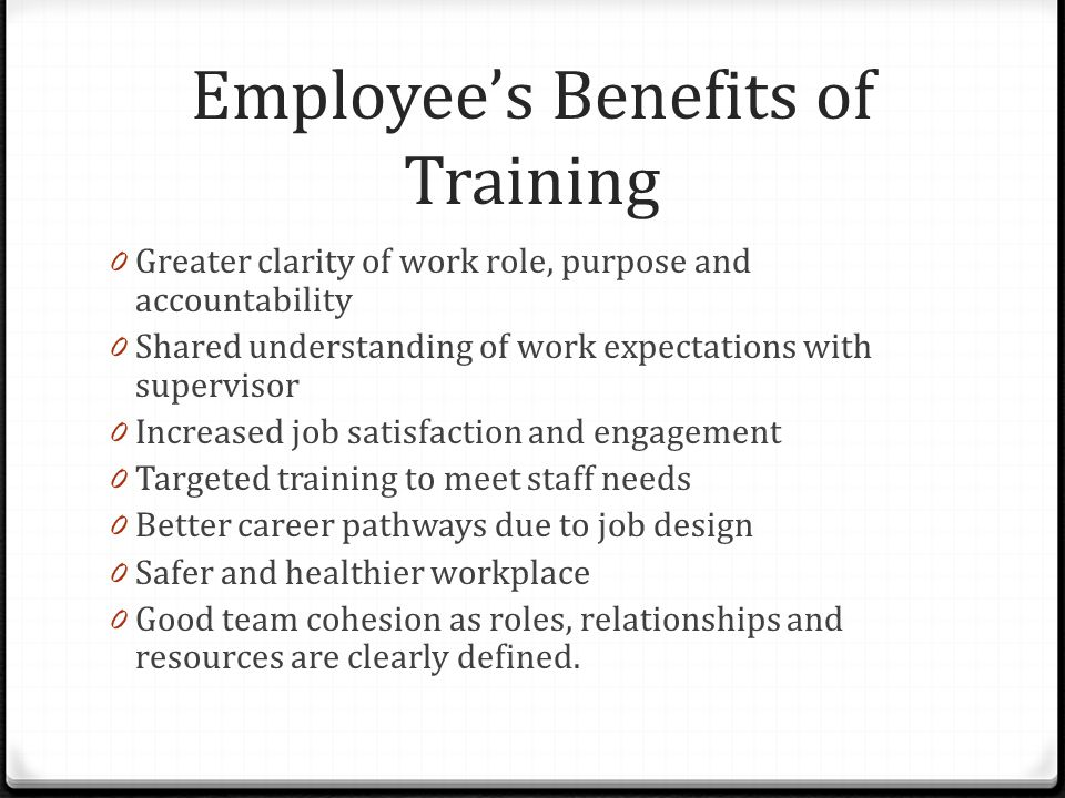 Employee's Benefits of Training 0 Greater clarity of work role, purpose and accountability 0 Shared understanding of work expectations with supervisor 0 Increased job satisfaction and engagement 0 Targeted training to meet staff needs 0 Better career pathways due to job design 0 Safer and healthier workplace 0 Good team cohesion as roles, relationships and resources are clearly defined.