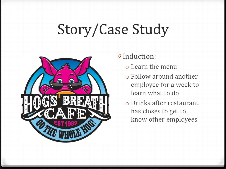 Story/Case Study 0 Induction: o Learn the menu o Follow around another employee for a week to learn what to do o Drinks after restaurant has closes to get to know other employees