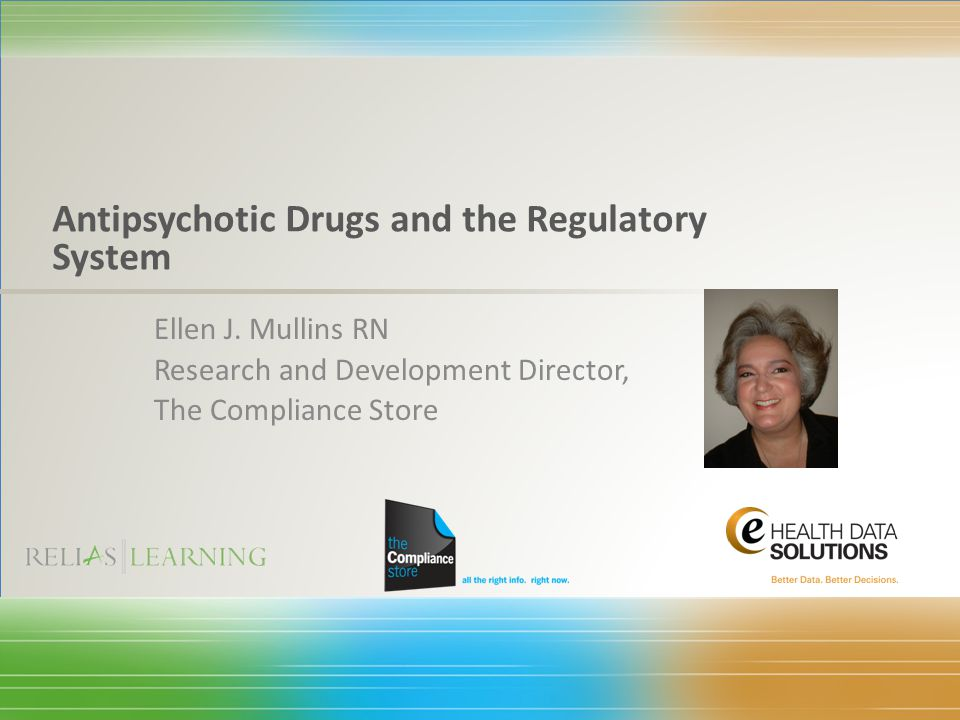 Ellen J. Mullins RN Research and Development Director, The Compliance Store Antipsychotic Drugs and the Regulatory System