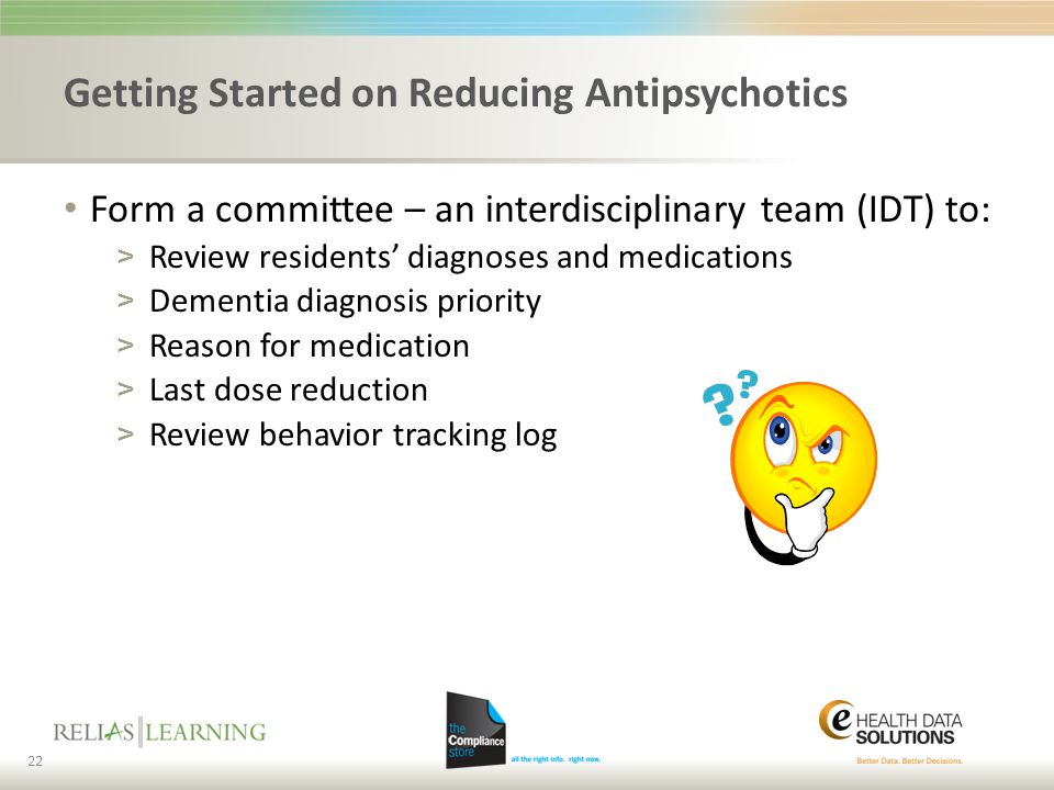 Getting Started on Reducing Antipsychotics Form a committee – an interdisciplinary team (IDT) to: > Review residents' diagnoses and medications > Deme