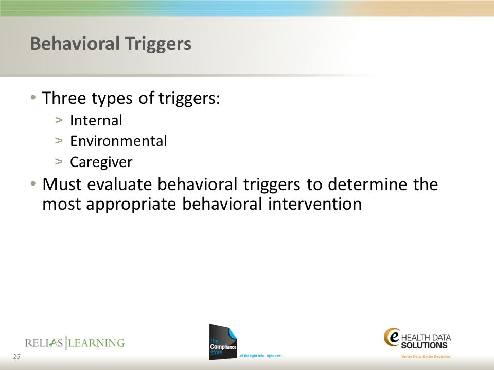Behavioral Triggers Three types of triggers: > Internal > Environmental > Caregiver Must evaluate behavioral triggers to determine the most appropriat