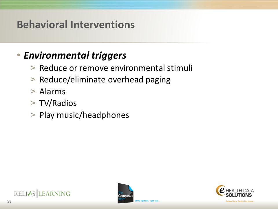 Behavioral Interventions Environmental triggers > Reduce or remove environmental stimuli > Reduce/eliminate overhead paging > Alarms > TV/Radios > Pla