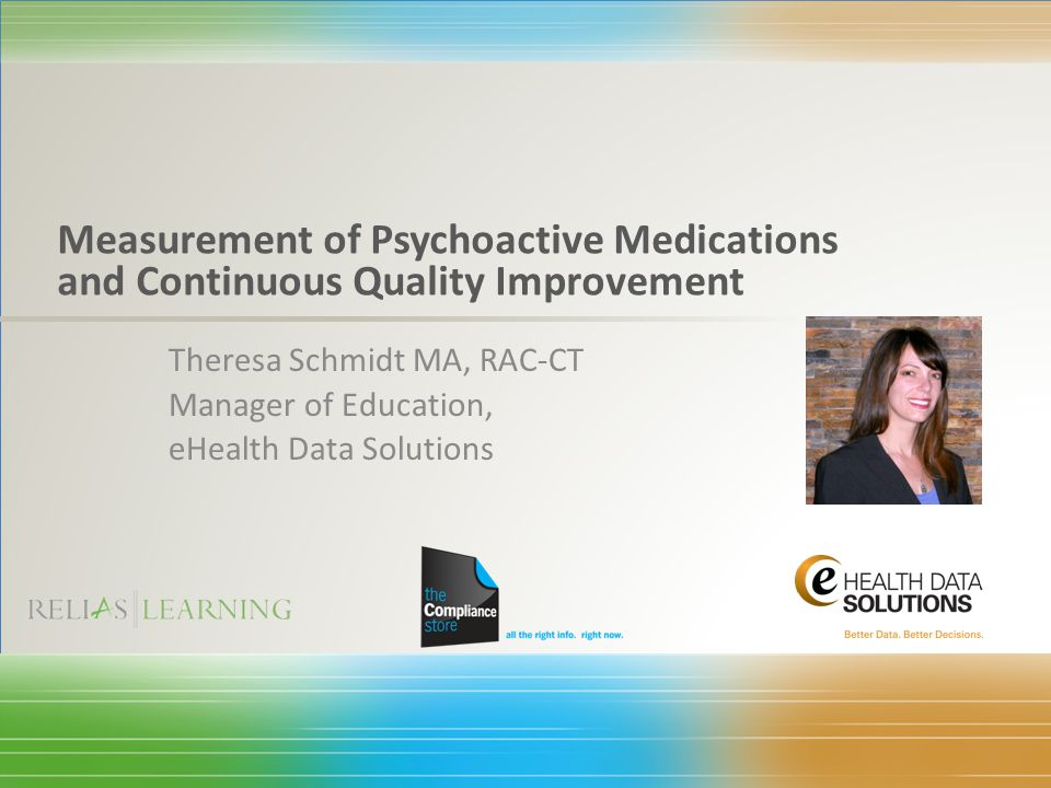 Theresa Schmidt MA, RAC-CT Manager of Education, eHealth Data Solutions Measurement of Psychoactive Medications and Continuous Quality Improvement
