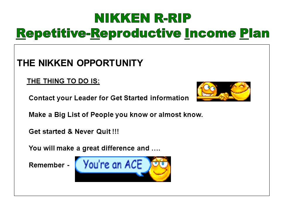 THE NIKKEN OPPORTUNITY THE THING TO DO IS: Contact your Leader for Get Started information Make a Big List of People you know or almost know. Get star