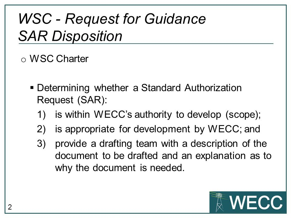 2 o WSC Charter  Determining whether a Standard Authorization Request (SAR): 1)is within WECC's authority to develop (scope); 2)is appropriate for de