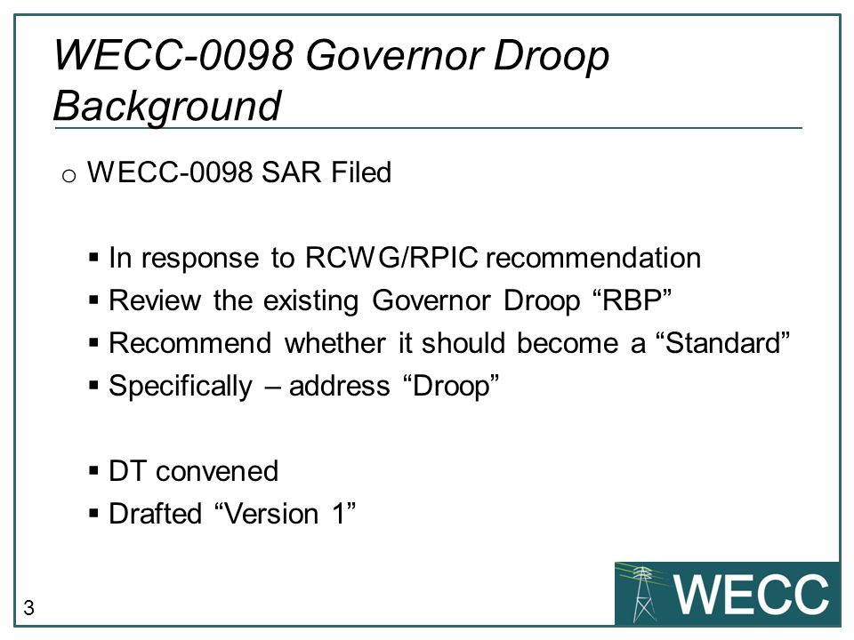 "3 o WECC-0098 SAR Filed  In response to RCWG/RPIC recommendation  Review the existing Governor Droop ""RBP""  Recommend whether it should become a ""S"
