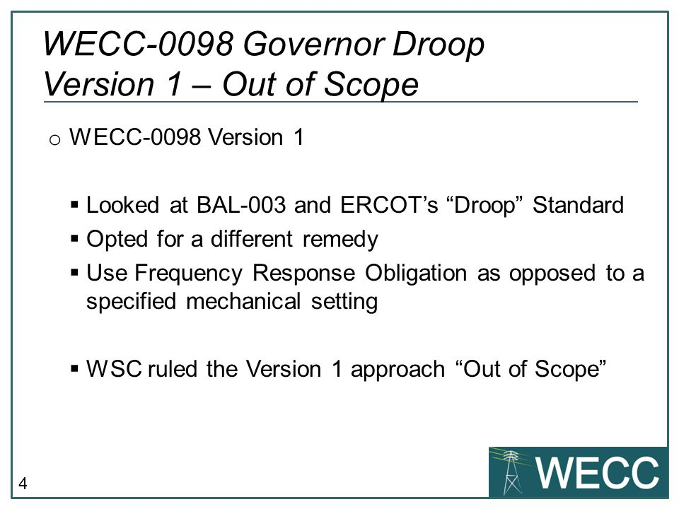 "4 o WECC-0098 Version 1  Looked at BAL-003 and ERCOT's ""Droop"" Standard  Opted for a different remedy  Use Frequency Response Obligation as opposed"