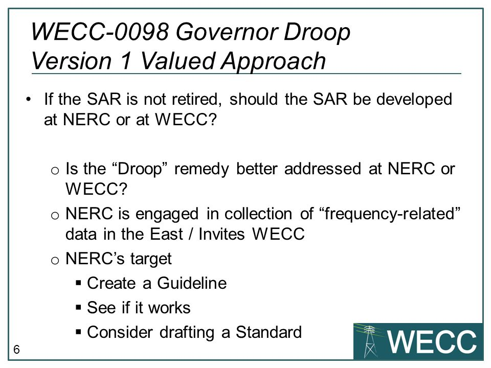 "6 If the SAR is not retired, should the SAR be developed at NERC or at WECC? o Is the ""Droop"" remedy better addressed at NERC or WECC? o NERC is engag"