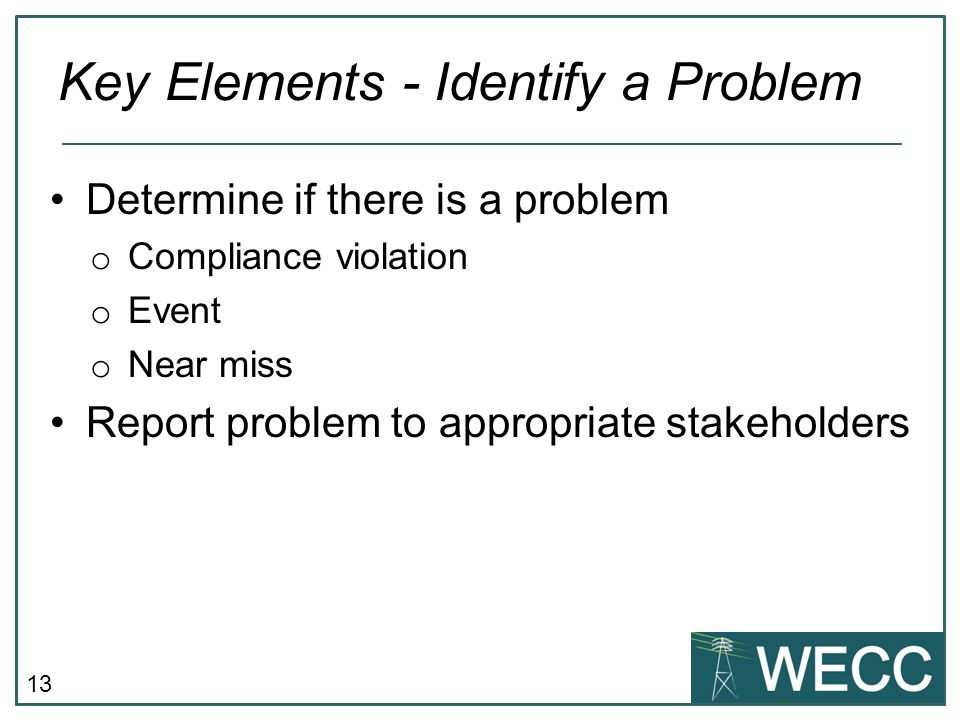 13 Determine if there is a problem o Compliance violation o Event o Near miss Report problem to appropriate stakeholders Key Elements - Identify a Pro