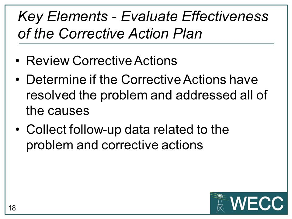 18 Review Corrective Actions Determine if the Corrective Actions have resolved the problem and addressed all of the causes Collect follow-up data rela