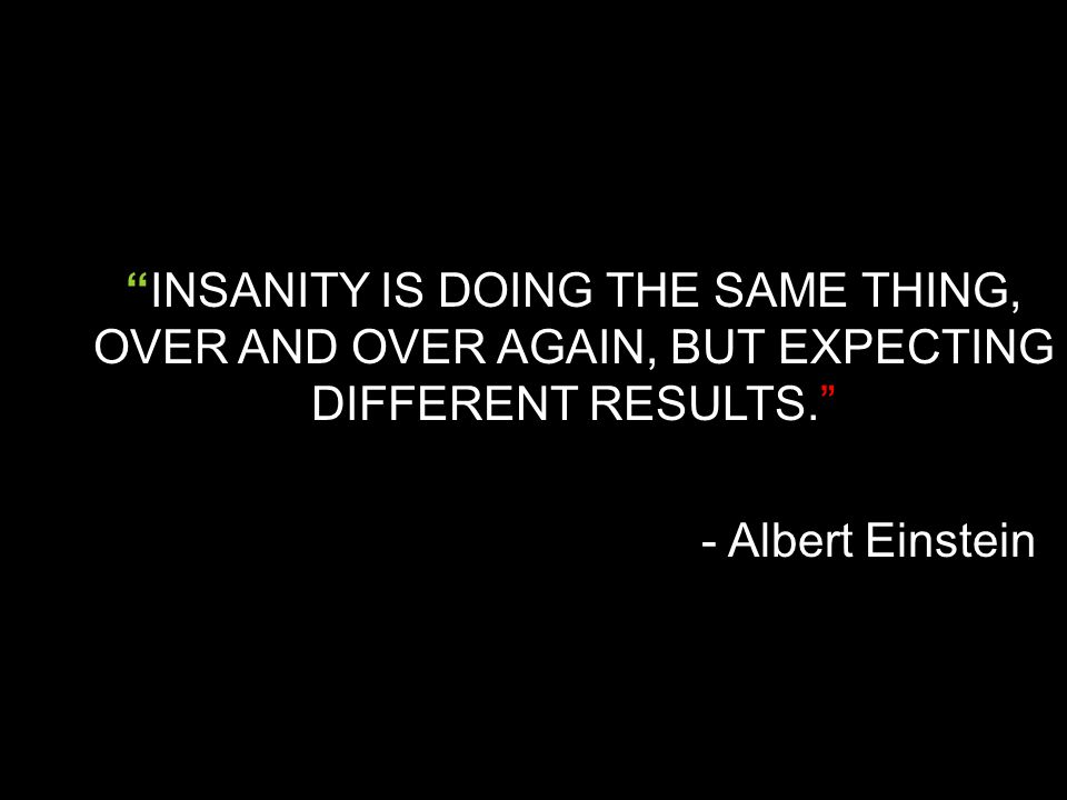 """""""INSANITY IS DOING THE SAME THING, OVER AND OVER AGAIN, BUT EXPECTING DIFFERENT RESULTS."""" - Albert Einstein"""