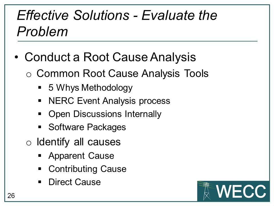 26 Conduct a Root Cause Analysis o Common Root Cause Analysis Tools  5 Whys Methodology  NERC Event Analysis process  Open Discussions Internally 