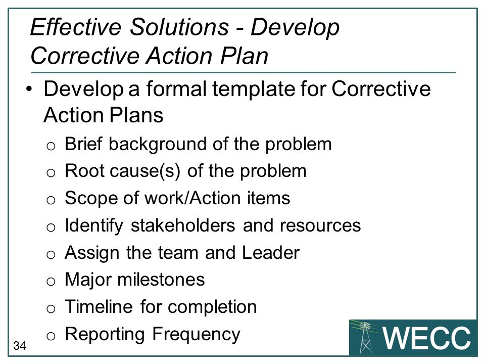 34 Develop a formal template for Corrective Action Plans o Brief background of the problem o Root cause(s) of the problem o Scope of work/Action items