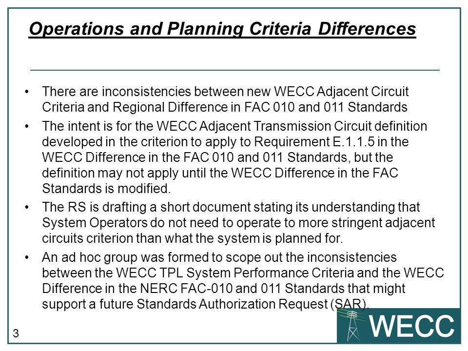 3 There are inconsistencies between new WECC Adjacent Circuit Criteria and Regional Difference in FAC 010 and 011 Standards The intent is for the WECC Adjacent Transmission Circuit definition developed in the criterion to apply to Requirement E.1.1.5 in the WECC Difference in the FAC 010 and 011 Standards, but the definition may not apply until the WECC Difference in the FAC Standards is modified.