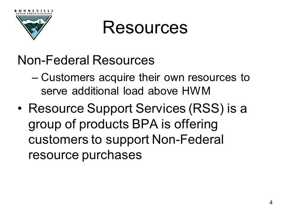 4 Non-Federal Resources –Customers acquire their own resources to serve additional load above HWM Resource Support Services (RSS) is a group of products BPA is offering customers to support Non-Federal resource purchases Resources