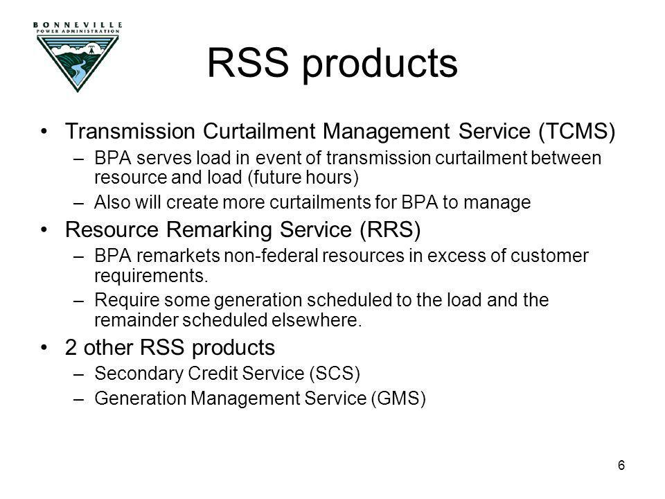 6 Transmission Curtailment Management Service (TCMS) –BPA serves load in event of transmission curtailment between resource and load (future hours) –Also will create more curtailments for BPA to manage Resource Remarking Service (RRS) –BPA remarkets non-federal resources in excess of customer requirements.