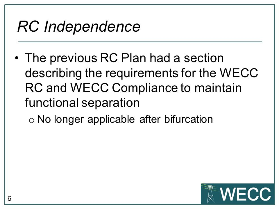 6 The previous RC Plan had a section describing the requirements for the WECC RC and WECC Compliance to maintain functional separation o No longer applicable after bifurcation RC Independence