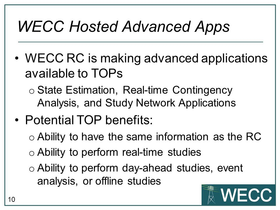10 WECC RC is making advanced applications available to TOPs o State Estimation, Real-time Contingency Analysis, and Study Network Applications Potential TOP benefits: o Ability to have the same information as the RC o Ability to perform real-time studies o Ability to perform day-ahead studies, event analysis, or offline studies WECC Hosted Advanced Apps