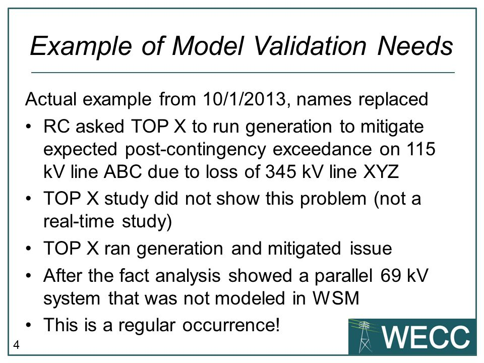 4 Actual example from 10/1/2013, names replaced RC asked TOP X to run generation to mitigate expected post-contingency exceedance on 115 kV line ABC due to loss of 345 kV line XYZ TOP X study did not show this problem (not a real-time study) TOP X ran generation and mitigated issue After the fact analysis showed a parallel 69 kV system that was not modeled in WSM This is a regular occurrence.