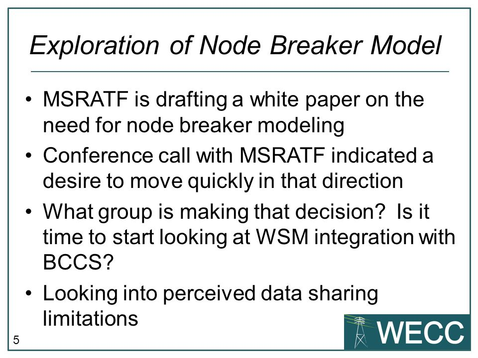 5 MSRATF is drafting a white paper on the need for node breaker modeling Conference call with MSRATF indicated a desire to move quickly in that direction What group is making that decision.