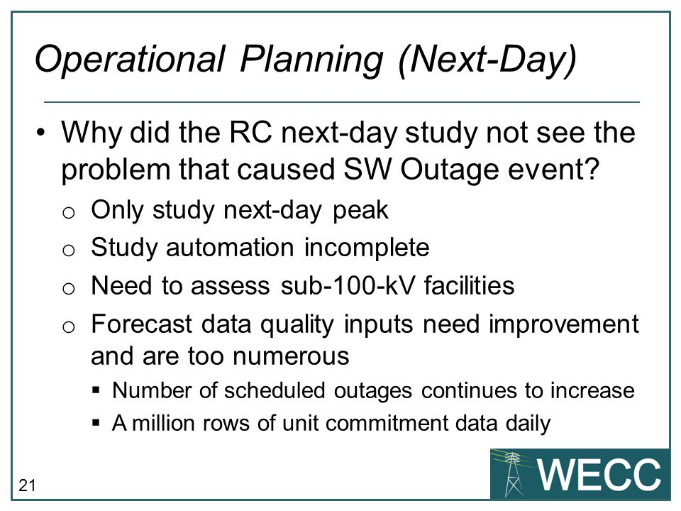 21 Operational Planning (Next-Day) Why did the RC next-day study not see the problem that caused SW Outage event? o Only study next-day peak o Study a