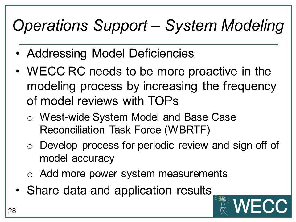 28 Addressing Model Deficiencies WECC RC needs to be more proactive in the modeling process by increasing the frequency of model reviews with TOPs o W